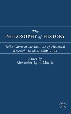 Book The Philosophy of History: Talks Given at the Institute of Historical Research, London, 2000-2006 by Alexander Lyon Macfie