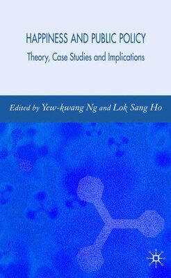 Book Happiness And Public Policy: Theory, Case Studies and Implications by Yew-Kwang Ng