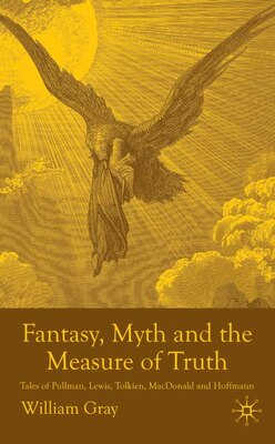 Book Fantasy, Myth And The Measure Of Truth: Tales of Pullman, Lewis, Tolkien, MacDonald and Hoffman by William Gray