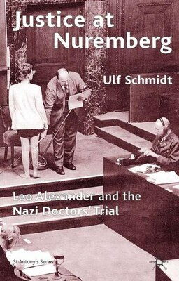 Book Justice At Nuremberg: Leo Alexander and the Nazi Doctors' Trial by U. Schmidt