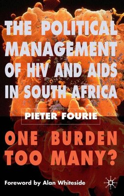 Book The Political Management of HIV and AIDS in South Africa: One Burden Too Many? by P. Fourie