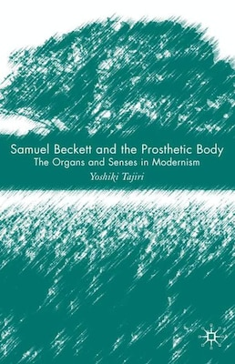Book Samuel Beckett And The Prosthetic Body: The Organs and Senses in Modernism by Yoshiki Tajiri