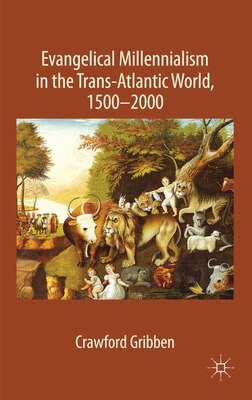 Book Evangelical Millennialism In The Trans-Atlantic World, 1500-2000 by Crawford Gribben