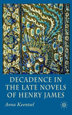 Book Decadence In The Late Novels Of Henry James by Anna Kventsel
