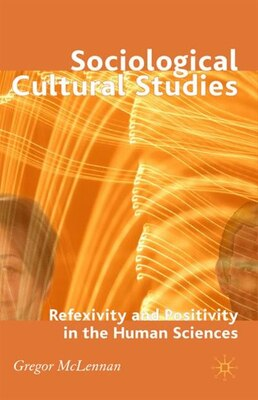 Book Sociological Cultural Studies: Reflexivity and Positivity in the Human Sciences by Gregor McLennan