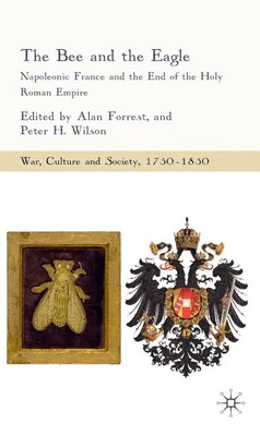 Book The Bee and the Eagle: Napoleonic France And The End Of The Holy Roman Empire, 1806 by Alan Forrest