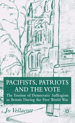Book pacifists, Patriots And The Vote: The Erosion of Democratic Suffragism in Britain During the First… by Jo Vellacott