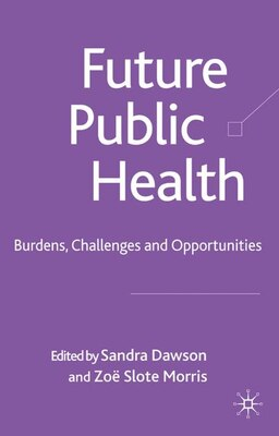 Book Future Public Health: Burden, Challenges and Opportunities in the UK by Sandra Dawson