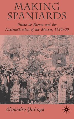 Book Making Spaniards: Primo de Rivera and the Nationalization of the Masses, 1923-30 by Alejandro Quiroga