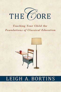 Book The Core: Teaching Your Child the Foundations of Classical Education: Teaching Your Child the… by Leigh A. Bortins