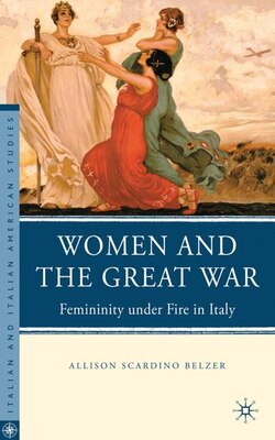 Book Women and the Great War: Femininity under Fire in Italy by Allison Scardino Belzer