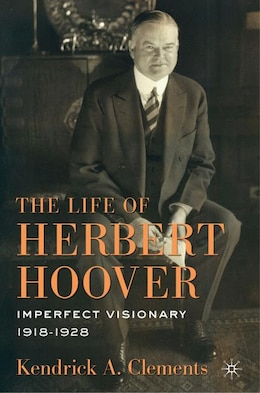 Book The Life of Herbert Hoover: Imperfect Visionary, 1918-1928 by Kendrick A. Clements