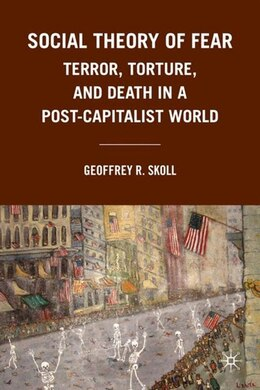Book Social Theory of Fear: Terror, Torture, and Death in a Post-Capitalist World by Geoffrey R. Skoll