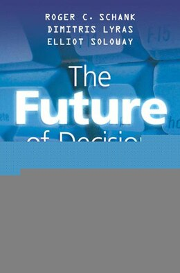 Book The Future of Decision Making: How Revolutionary Software Can Improve the Ability to Decide by Roger C. Schank