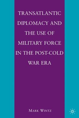 Book Transatlantic Diplomacy and the Use of Military Force in the Post-Cold War Era by Mark Wintz