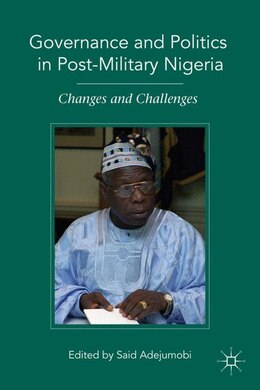 Book Governance and Politics in Post-Military Nigeria: Changes and Challenges by Said Adejumobi