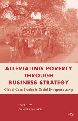 Book Alleviating Poverty through Business Strategy: Global Case Studies in Social Entrepreneurship by Charles Wankel