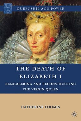 Book The Death of Elizabeth I: Remembering and Reconstructing the Virgin Queen by Catherine Loomis
