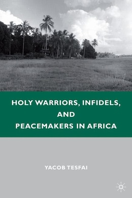 Book Holy Warriors, Infidels, And Peacemakers In Africa by Yacob Tesfai