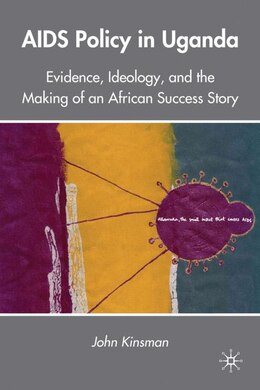 Book AIDS Policy in Uganda: Evidence, Ideology, and the Making of an African Success Story by John Kinsman