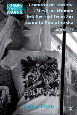 Book Femmenism and the Mexican Woman Intellectual from Sor Juana to Poniatowska: Boob Lit by Emily Hind