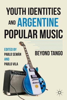 Book Youth Identities and Argentine Popular Music: Beyond Tango by Pablo Vila