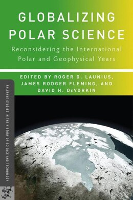 Book Globalizing Polar Science: Reconsidering the International Polar and Geophysical Years by Roger D. Launius