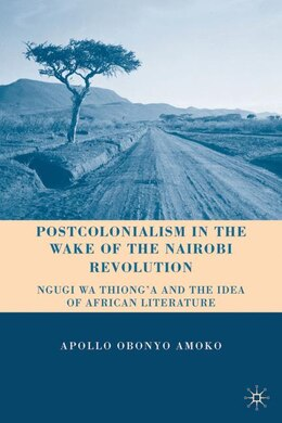 Book Postcolonialism in the Wake of the Nairobi Revolution: Ngugi wa Thiong'o and the Idea of African… by Apollo Obonyo Amoko