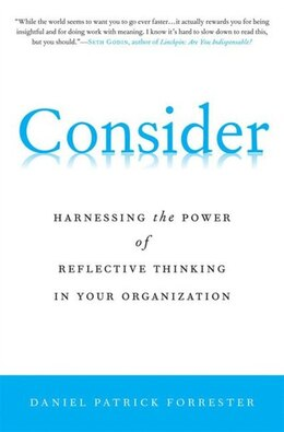 Book Consider: Harnessing the Power of Reflective Thinking In Your Organization by Daniel Patrick Forrester