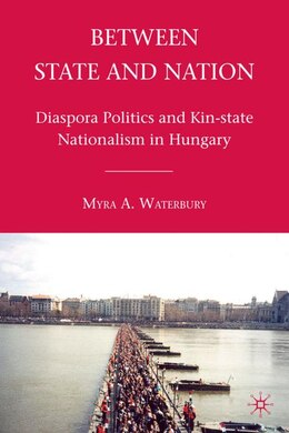 Book Between State And Nation: Diaspora Politics and Kin-state Nationalism in Hungary by Myra A. Waterbury