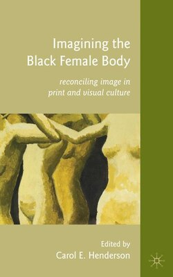 Book Imagining The Black Female Body: Reconciling Image in Print and Visual Culture by Carol E. Henderson