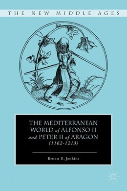 Book The Mediterranean World of Alfonso II and Peter II of Aragon (1162-1213) by Ernest E. Jenkins