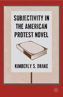 Book Subjectivity In The American Protest Novel by K. Drake