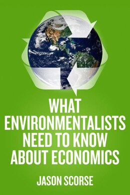 Book What Environmentalists Need To Know About Economics by Jason Scorse