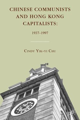 Book Chinese Communists And Hong Kong Capitalists: 1937-1997 by Cindy Yik-yi Chu