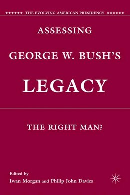 Book Assessing George W. Bush's Legacy: The Right Man? by Iwan W. Morgan