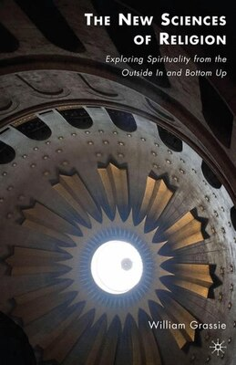 Book The New Sciences of Religion: Exploring Spirituality from the Outside In and Bottom Up by William Grassie