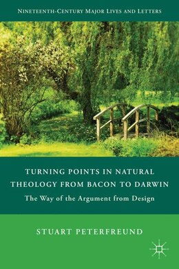 Book Turning Points in Natural Theology from Bacon to Darwin: The Way of the Argument from Design by Stuart Peterfreund