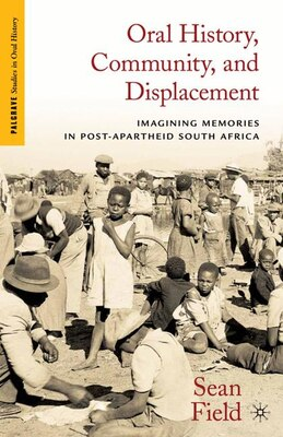 Book Oral History, Community, And Displacement: Imagining Memories In Post-apartheid South Africa by Sean Field