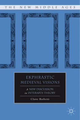 Book Ekphrastic Medieval Visions: A New Discussion In Interarts Theory by Claire Barbetti