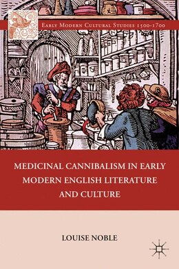 Book Medicinal Cannibalism in Early Modern English Literature and Culture by Louise Noble