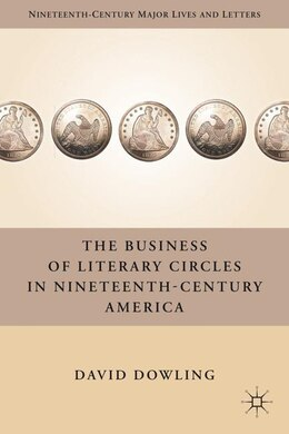 Book The Business of Literary Circles in Nineteenth-Century America by D. Dowling