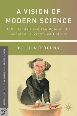 Book A Vision of Modern Science: John Tyndall and the Role of the Scientist in Victorian Culture by Ursula DeYoung