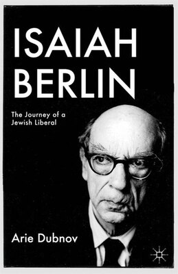 Book Isaiah Berlin: The Journey of a Jewish Liberal by Arie M. Dubnov