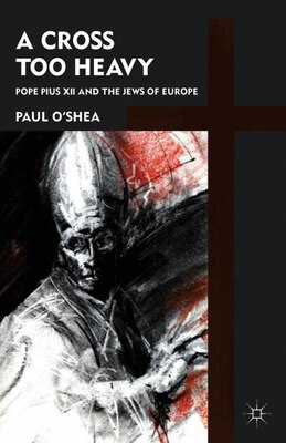 Book A Cross Too Heavy: Pope Pius XII and the Jews of Europe by Paul O'Shea