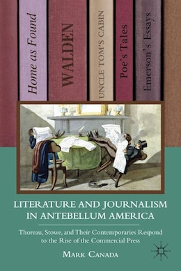 Book Literature and Journalism in Antebellum America: Thoreau, Stowe, and Their Contemporaries Respond… by Mark Canada