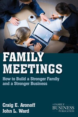 Book Family Meetings: How to Build a Stronger Family and a Stronger Business by John L. Ward