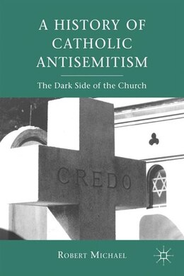 Book A History of Catholic Antisemitism: The Dark Side of the Church by Robert Michael