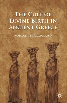 Book The Cult of Divine Birth in Ancient Greece by Marguerite Rigoglioso