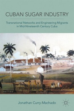Book Cuban Sugar Industry: Transnational Networks and Engineering Migrants in Mid-Nineteenth Century Cuba by Jonathan Curry-Machado